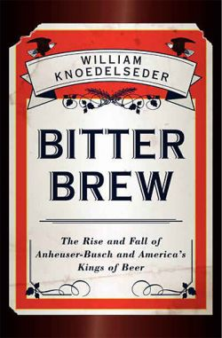 Bitter Brew - The rise and fall of Anheuser-Busch and America's Kings of Beer